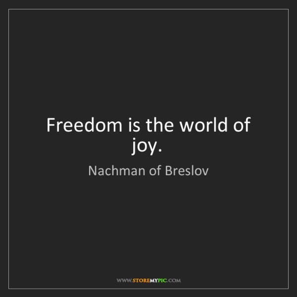 Nachman of Breslov: Freedom is the world of joy.