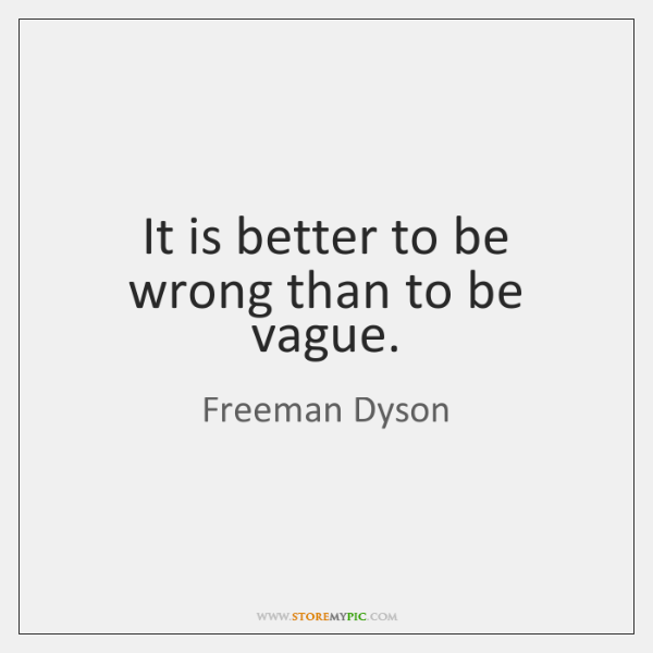 It is better to be wrong than to be vague.