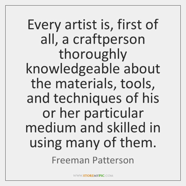 Every artist is, first of all, a craftperson thoroughly knowledgeable about the ...
