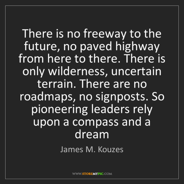 James M. Kouzes: There is no freeway to the future, no paved highway from...