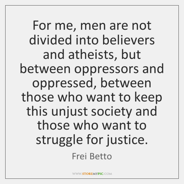 For me, men are not divided into believers and atheists, but between ...