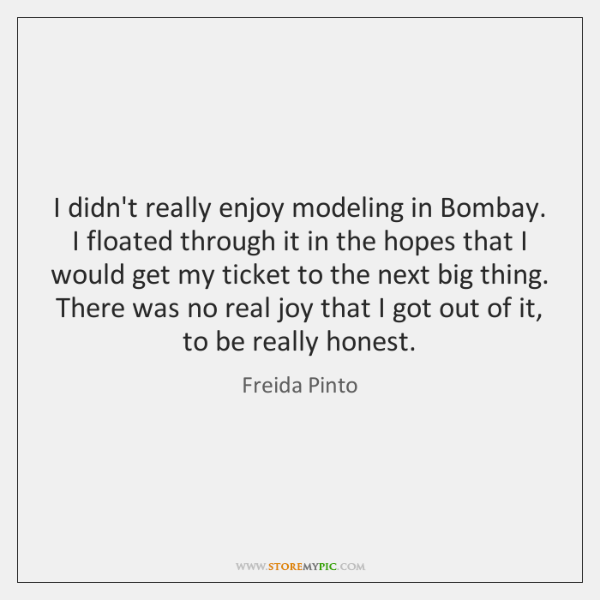 I didn't really enjoy modeling in Bombay. I floated through it in ...