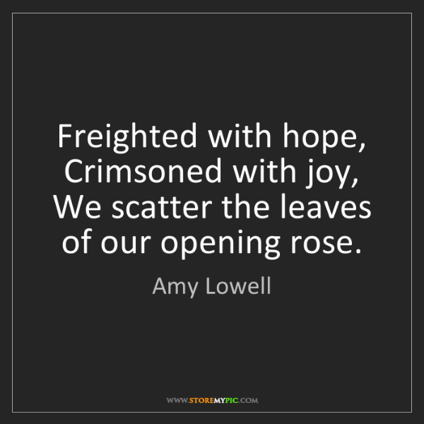Amy Lowell: Freighted with hope, Crimsoned with joy, We scatter the...