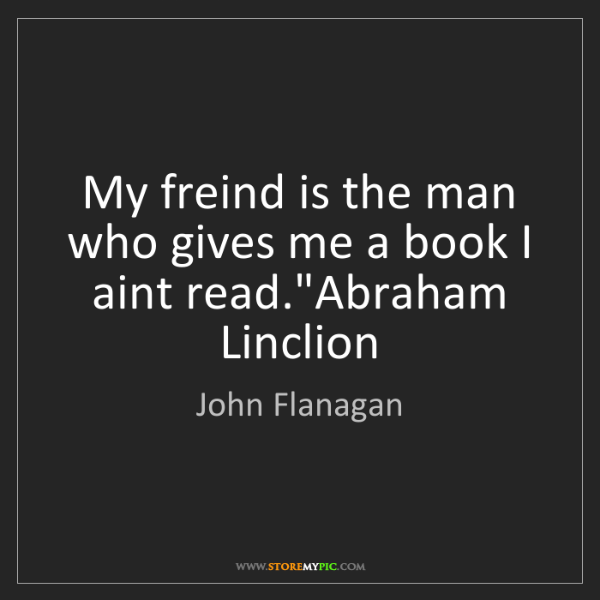 """John Flanagan: My freind is the man who gives me a book I aint read.""""Abraham..."""