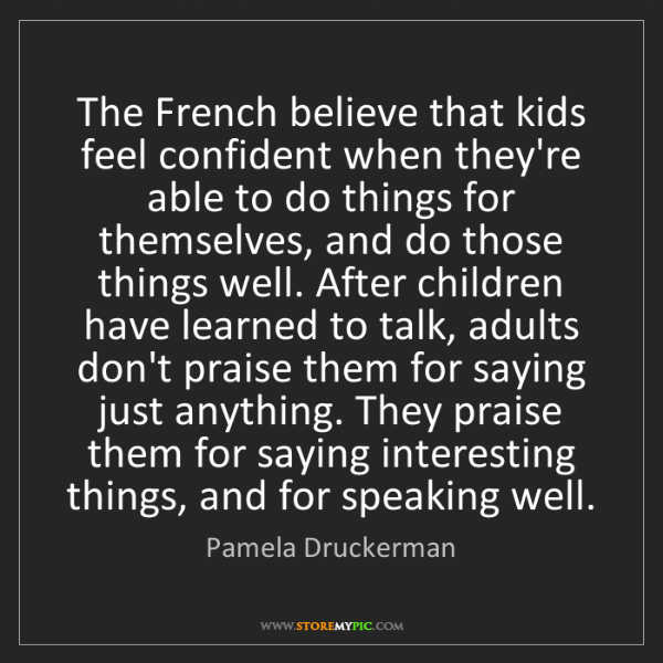 Pamela Druckerman: The French believe that kids feel confident when they're...