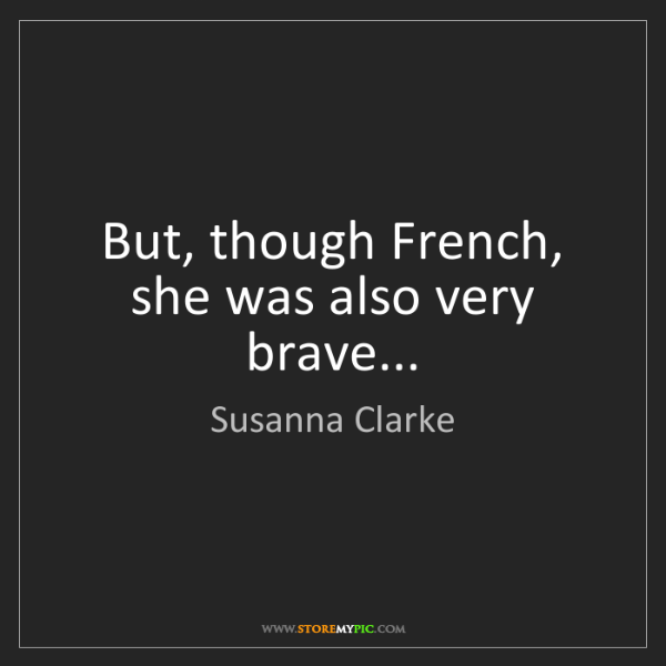 Susanna Clarke: But, though French, she was also very brave...