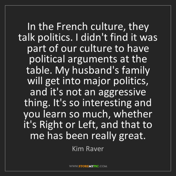 Kim Raver: In the French culture, they talk politics. I didn't find...