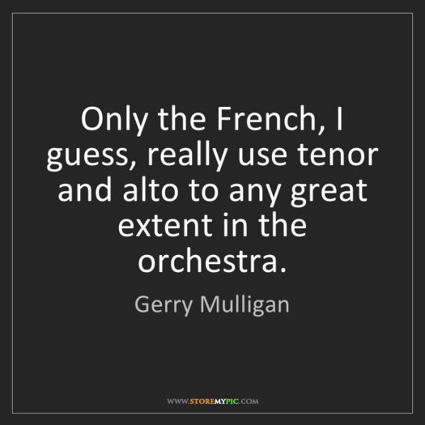 Gerry Mulligan: Only the French, I guess, really use tenor and alto to...