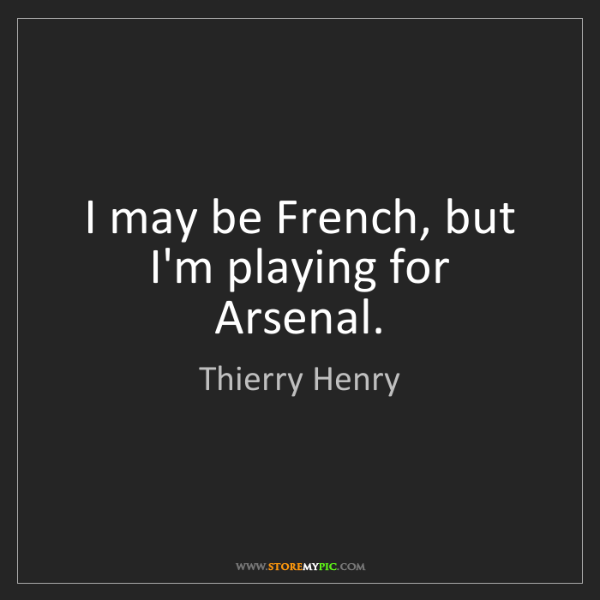 Thierry Henry: I may be French, but I'm playing for Arsenal.