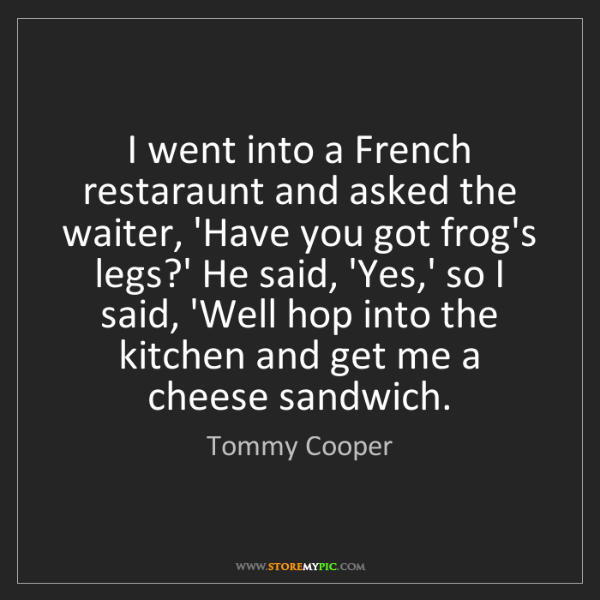 Tommy Cooper: I went into a French restaraunt and asked the waiter,...