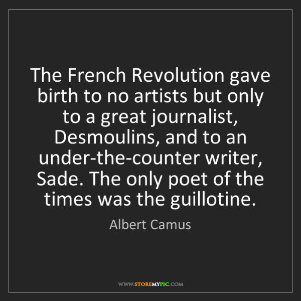 Albert Camus: The French Revolution gave birth to no artists but only...