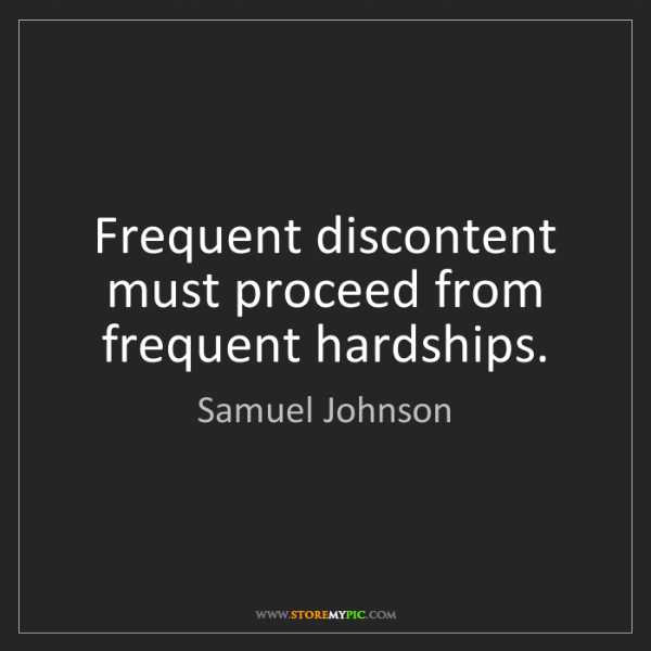 Samuel Johnson: Frequent discontent must proceed from frequent hardships.