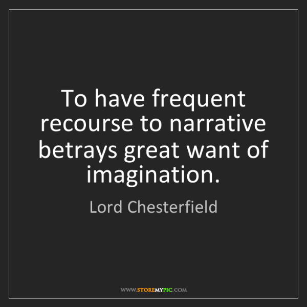 Lord Chesterfield: To have frequent recourse to narrative betrays great...