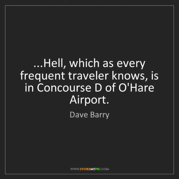 Dave Barry: ...Hell, which as every frequent traveler knows, is in...