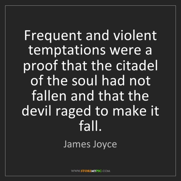 James Joyce: Frequent and violent temptations were a proof that the...