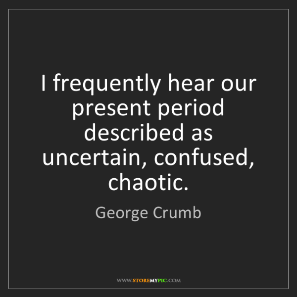 George Crumb: I frequently hear our present period described as uncertain,...
