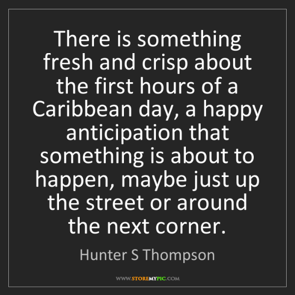Hunter S Thompson: There is something fresh and crisp about the first hours...