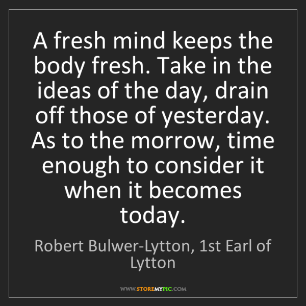 Robert Bulwer-Lytton, 1st Earl of Lytton: A fresh mind keeps the body fresh. Take in the ideas...