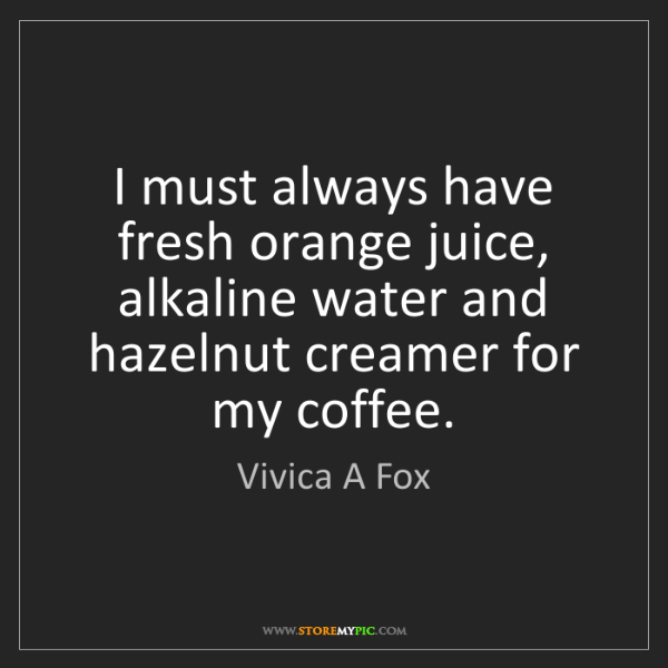 Vivica A Fox: I must always have fresh orange juice, alkaline water...