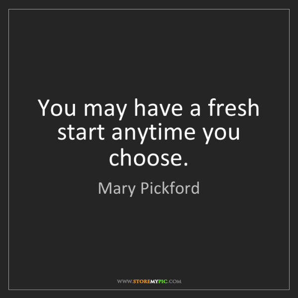 Mary Pickford: You may have a fresh start anytime you choose.