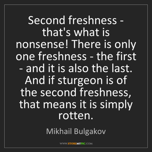Mikhail Bulgakov: Second freshness - that's what is nonsense! There is...