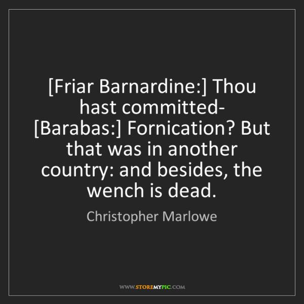 Christopher Marlowe: [Friar Barnardine:] Thou hast committed-   [Barabas:]...