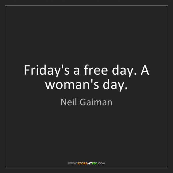 Neil Gaiman: Friday's a free day. A woman's day.