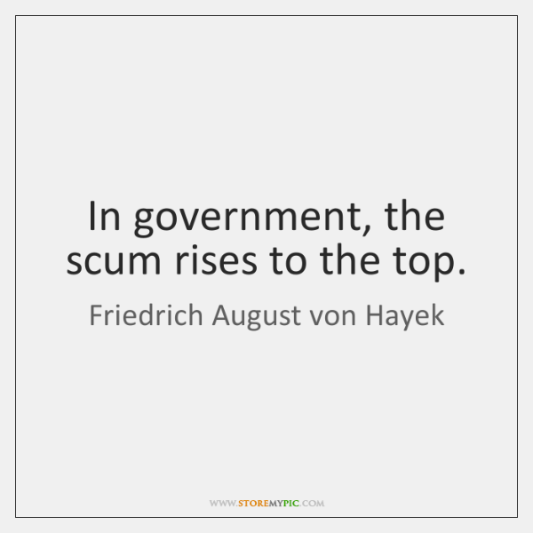 In government, the scum rises to the top.