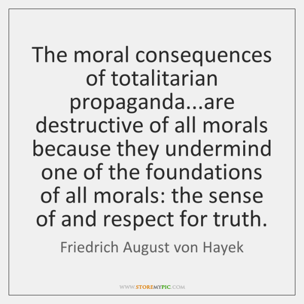 The moral consequences of totalitarian propaganda...are destructive of all morals because ...