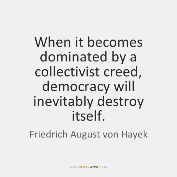 When it becomes dominated by a collectivist creed, democracy will inevitably destroy ...