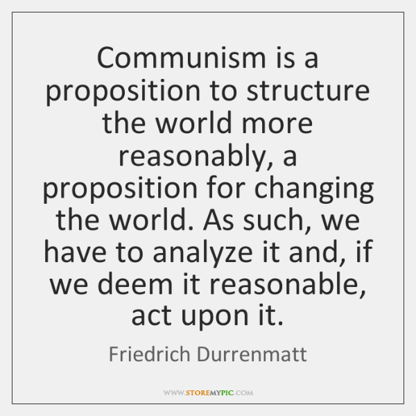Communism is a proposition to structure the world more reasonably, a proposition ...