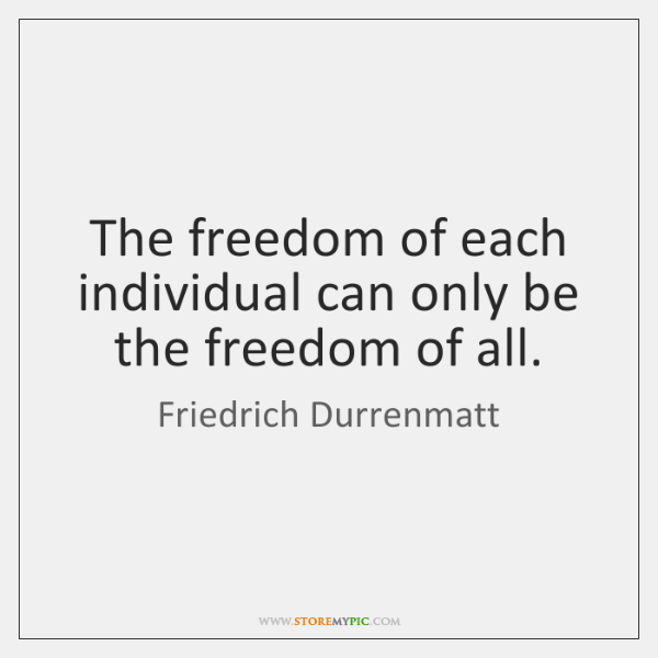 The freedom of each individual can only be the freedom of all.