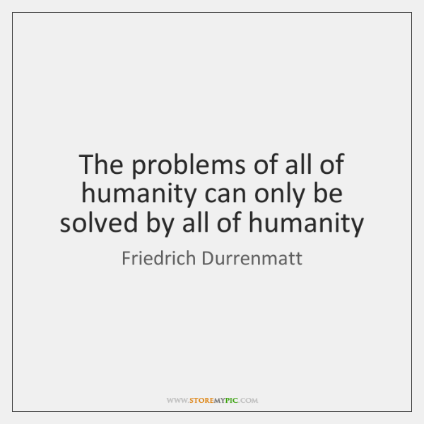 The problems of all of humanity can only be solved by all ...