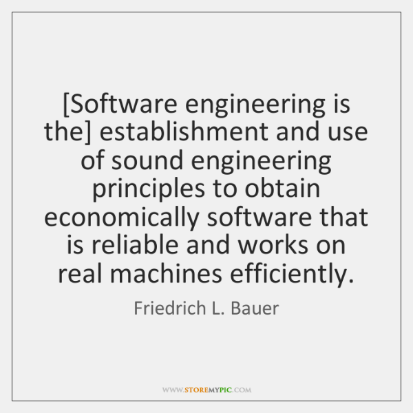 [Software engineering is the] establishment and use of sound engineering principles to ...