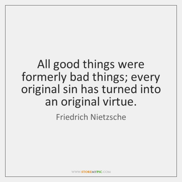 All good things were formerly bad things; every original sin has turned ...