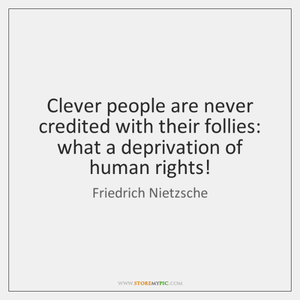 Clever people are never credited with their follies: what a deprivation of ...