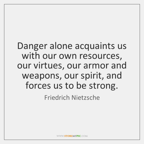 Danger alone acquaints us with our own resources, our virtues, our armor ...