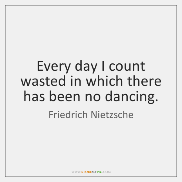 Every day I count wasted in which there has been no dancing.