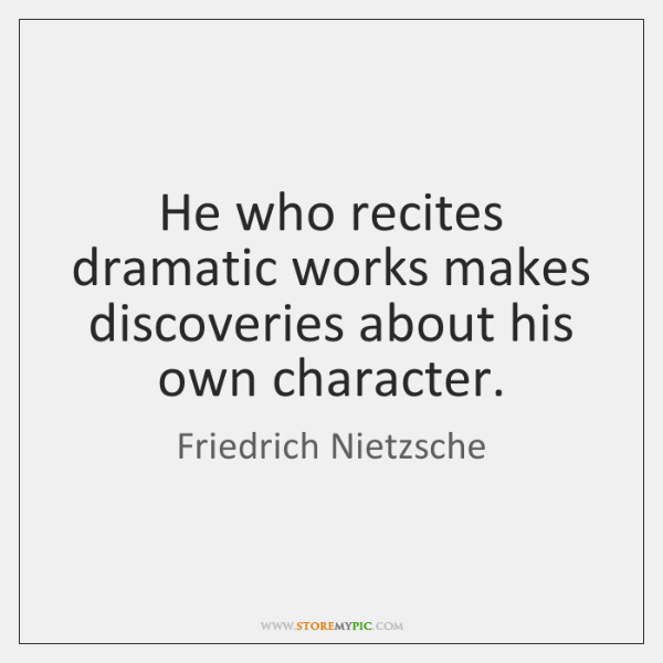 He who recites dramatic works makes discoveries about his own character.