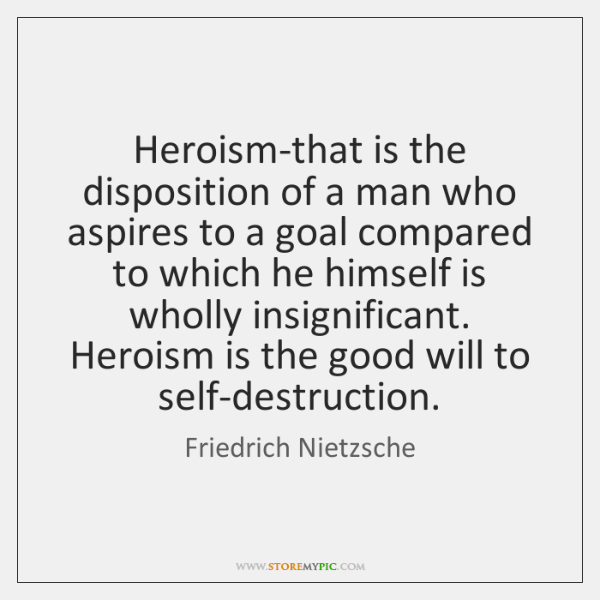 Heroism-that is the disposition of a man who aspires to a goal ...