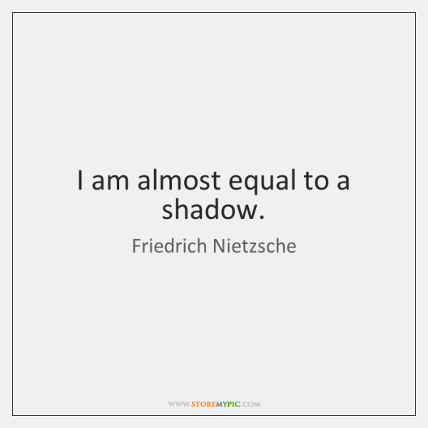 I am almost equal to a shadow.