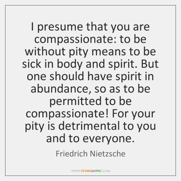 I presume that you are compassionate: to be without pity means to ...