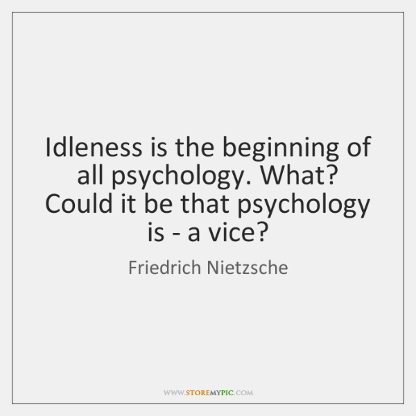 Idleness is the beginning of all psychology. What? Could it be that ...