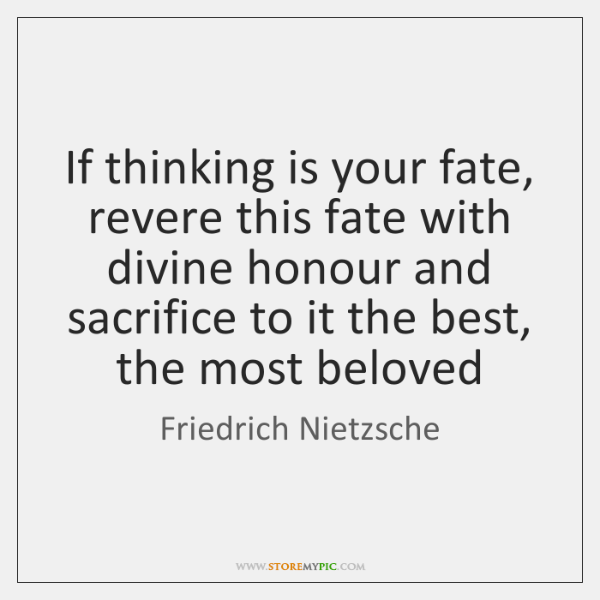 If thinking is your fate, revere this fate with divine honour and ...