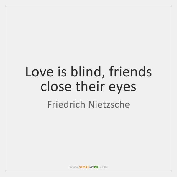 Love is blind, friends close their eyes