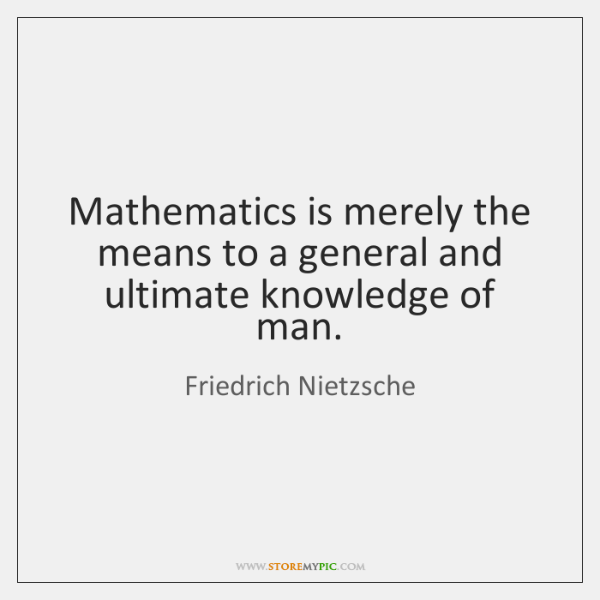 Mathematics is merely the means to a general and ultimate knowledge of ...