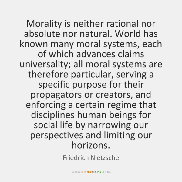 Morality is neither rational nor absolute nor natural. World has known many ...