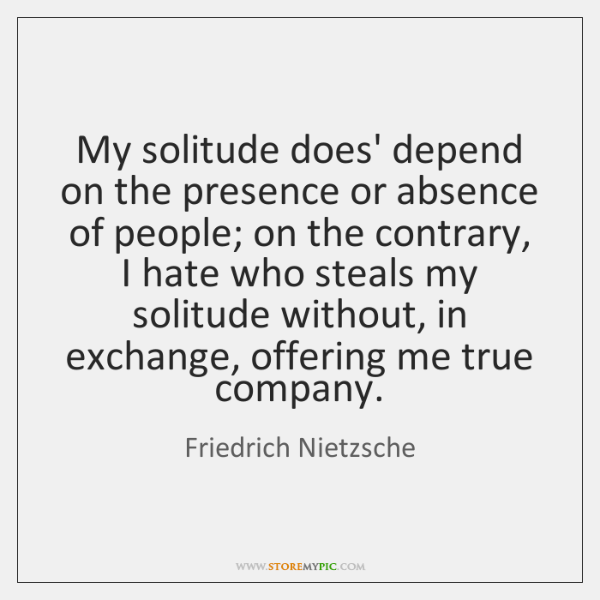 My solitude does' depend on the presence or absence of people; on ...