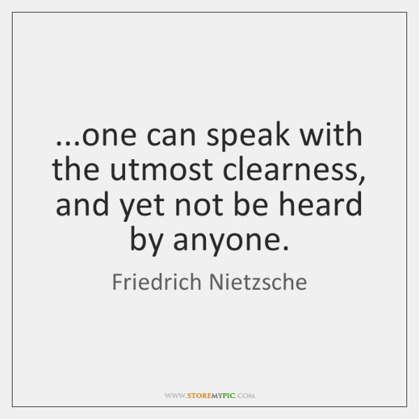 ...one can speak with the utmost clearness, and yet not be heard ...
