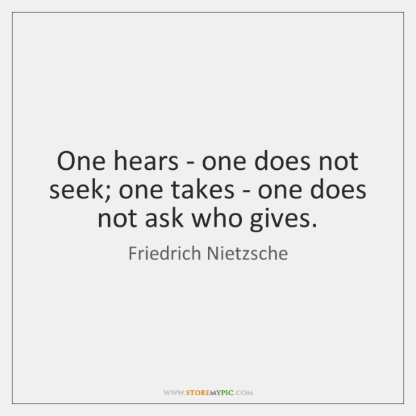 One hears - one does not seek; one takes - one does ...
